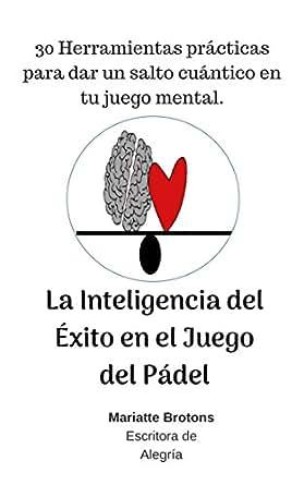 La Inteligencia del Éxito en el Juego del Pádel: 30 Herramientas prácticas para dar un salto cuántico en tu juego mental.