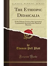 The Ethiopic Didascalia: Or the Ethiopic Version of the Apostolical Constitutions, Received in the Church of Abyssinia (Classic Reprint)