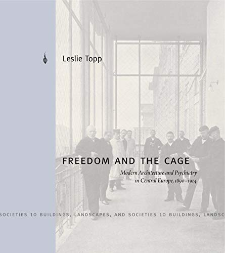 Freedom and the Cage: Modern Architecture and Psychiatry in Central Europe, 1890–1914 (Buildings, Landscapes, and Societies)