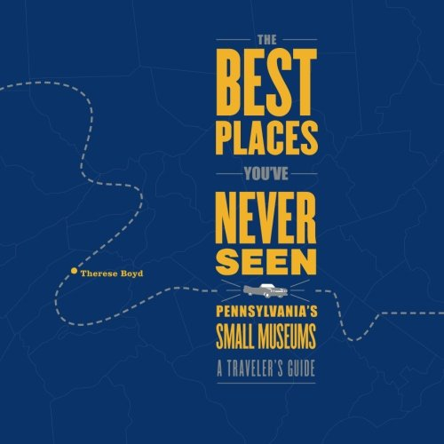 The Best Places You've Never Seen: Pennsylvania's Small Museums, A Traveler's Guide PDF