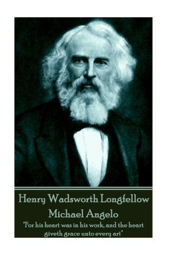 Download Henry Wadsworth Longfellow - Michael Angelo: For his heart was in his work, and the heart giveth grace unto every art  pdf