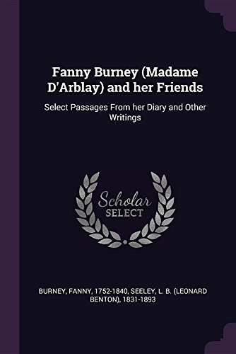 Fanny Burney (Madame D'Arblay) and her Friends: Select Passages From her Diary and Other Writings