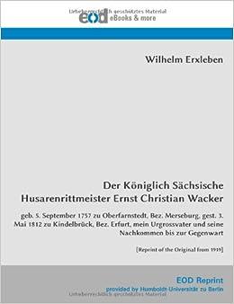 Der Königlich Sächsische Husarenrittmeister Ernst Christian Wacker: geb. 5. September 1757 zu Oberfarnstedt, Bez. Merseburg, gest. 3. Mai 1812 zu ... Gegenwart [Reprint of the Original from 1919]