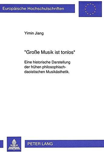 «Große Musik ist tonlos»: Eine historische Darstellung der frühen philosophisch-daoistischen Musikästhetik.- Mit einem Ausblick auf die Idee der ... / Publications Universitaires Européennes)
