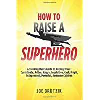 How to Raise a Superhero: A Thinking Man's Guide to Raising Brave, Considerate,...