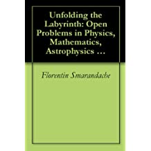 Unfolding the Labyrinth: Open Problems in Physics, Mathematics, Astrophysics and other Areas of Science