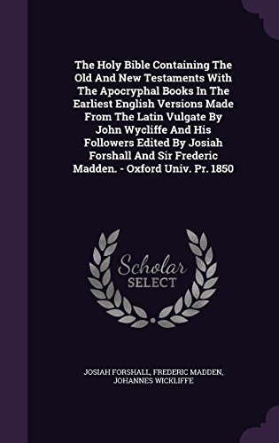 The Holy Bible Containing The Old And New Testaments With The Apocryphal Books In The Earliest English Versions Made From The Latin Vulgate By John ... Sir Frederic Madden. - Oxford Univ. Pr. 1850