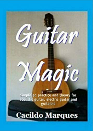 Guitar Magic: Simplified practice and theory for acoustic guitar, electric guitar and guitalele