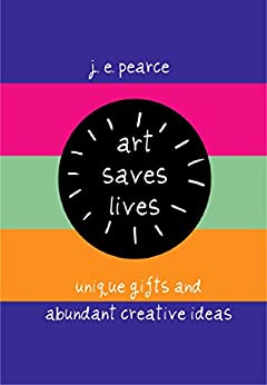 Art Saves Lives: Unique Gifts and Abundant Creative Ideas by [Pearce, J E]