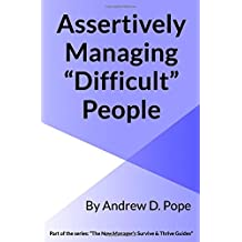 Assertively Managing Difficult People: Learn how to manage difficult people with confidence and assertiveness