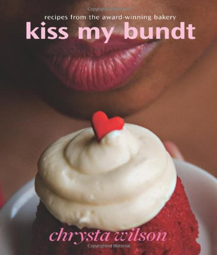 Kiss My Bundt: Recipes from the Award-Winning Bakery by Chrysta Wilson