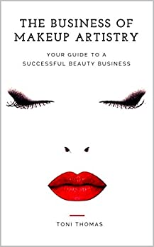 The Business of Makeup Artistry: Your Guide to a Successful Beauty Business by [Thomas, Toni]
