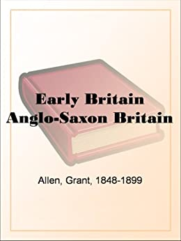 Early Britain Anglo-Saxon Britain by [Allen, Grant]