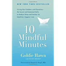10 Mindful Minutes: Giving Our Children--and Ourselves--the Social and Emotional Skills to Reduce St ress and Anxiety for Healthier, Happy Lives by Hawn, Goldie, Holden, Wendy (2012) Paperback