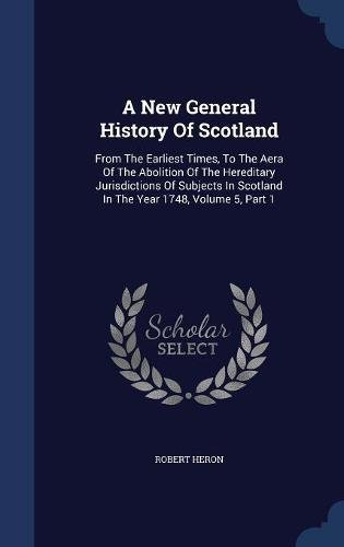 Download A New General History Of Scotland: From The Earliest Times, To The Aera Of The Abolition Of The Hereditary Jurisdictions Of Subjects In Scotland In The Year 1748, Volume 5, Part 1 ebook