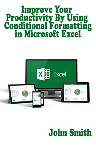 Improve Your Productivity By Using Conditional Formatting in Microsoft Excel: Learn How to Use Conditional Formatting to Develop Your Excel Skills by Applying Colour Scales, Data Bars, Icons and More Pdf