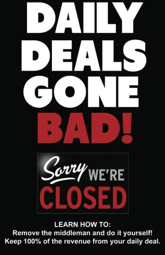 Download Daily Deals Gone Bad!: LEARN HOW TO: Remove the middleman and do it yourself! Keep 100% of the revenue from your daily deal. ebook