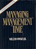 Managing Management Time : Who's Got the Monkey?, Oncken, William, Jr., 0135506905