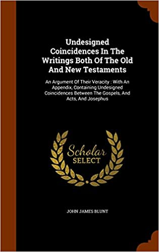Book Undesigned Coincidences In The Writings Both Of The Old And New Testaments: An Argument Of Their Veracity : With An Appendix, Containing Undesigned ... Between The Gospels, And Acts, And Josephus