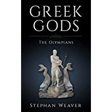 Greek Gods: The Olympians of Greek Mythology (Zeus - Poseidon - Athena - Hephaestus - Dionysus - Aphrodite) (Gods, Heroes and Legends of Greek Mythology Book 1)