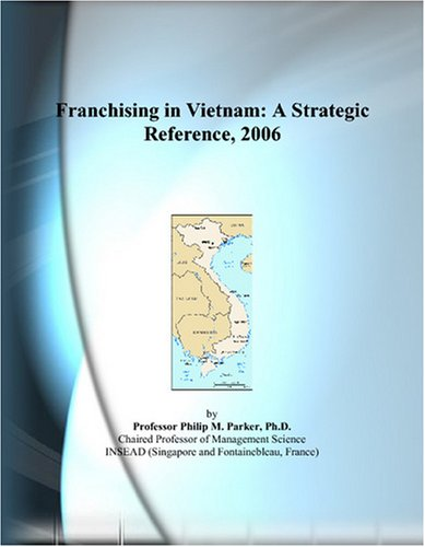 Franchising in Vietnam: A Strategic Reference, 2006 by ICON Group International, Inc