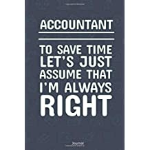 Accountant To Save Time Let's Just Assume That I'm Always Right Journal: Blank and Lined Notebook