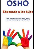 Educando a los hijos: sobre la manera correcta de ayudar al niño a crecer sin interferer con su potencial natural (OSHO Singles) (Spanish Edition)