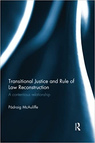 Transitional Justice and Rule of Law Reconstruction: A Contentious Relationship by Padraig McAuliffe (2015-06-10)