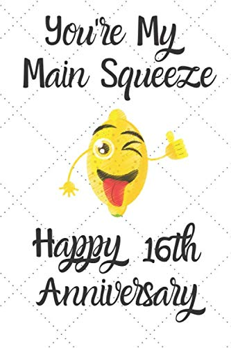 You're my main squeeze Happy 16th Anniversary: 16 Year Old Anniversary Gift Journal / Notebook / Diary / Unique Greeting Card Alternative (Gift Ideas For My 16 Year Old Boyfriend)
