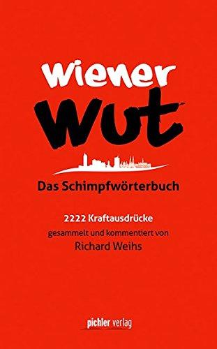 Wiener Wut: Das Schimpfwörterbuch. 2222 Kraftausdrücke gesammelt und kommentiert von Richard Weihs