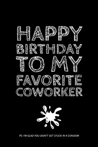 Happy Birthday To My Favorite: Coworker, I'm Glad You Didn't Get Stuck In A Condom - Rude Birthday Coworker Quotes - Journal Notebook - Coworker Birthday Gifts Ideas