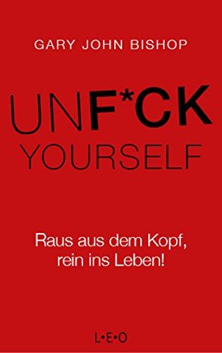Unfuck Yourself: Raus aus dem Kopf, rein ins Leben! (German Edition)