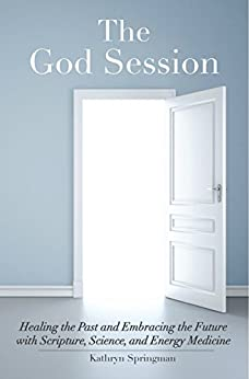 The God Session: Healing the Past and Embracing the Future with Scripture, Science, and Energy Medicine by [Springman, Kathryn]
