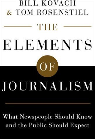 The Elements of Journalism: What Newspeople Should Know and the Public Should Expect by Kovach, Bill, Rosenstiel, Tom published by Crown Publishing Group (NY) (2001)