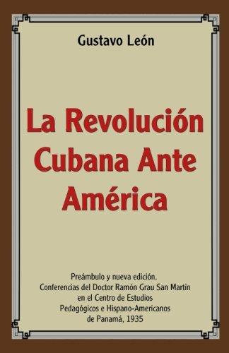 La Revolucion Cubana Ante America: Conferencias por Dr. Gustavo León