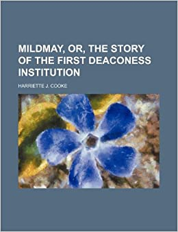 Mildmay, Or, the Story of the First Deaconess Institution