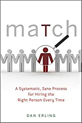 Match: A Systematic, Sane Process for Hiring the Right Person Every Time by Dan Erling (2010-12-28)