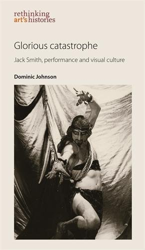 Glorious catastrophe: Jack Smith, performance and visual culture (Rethinking Arts Histories MUP)