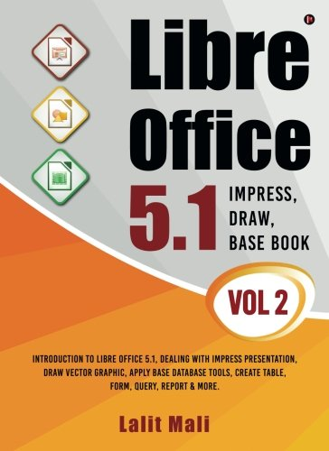 Libre office 5.1 Impress, Draw, Base book- Vol 2: Introduction To Libre Office 5.1, Dealing With Impress Presentation, Draw Vector Graphic, Apply Base ... Create Table, Form, Query, Report & More.