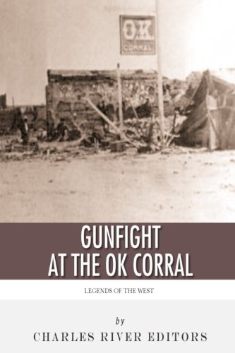 Legends of the West: The Gunfight at the O.K. Corral by Charles River Editors (2013-08-24)