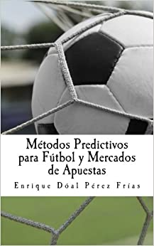 Métodos Predictivos Para Fútbol Y Mercados De Apuestas por Enrique Dóal Pérez Frías