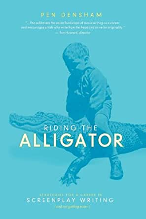 Riding the Alligator: Strategies for a Career in Screenplay Writing...and Not Getting Eaten