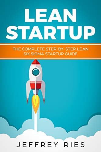 (Lean Startup: The Complete Step-by-Step Lean Six Sigma Startup Guide (Lean Guides for Scrum, Kanban, Sprint, DSDM XP & Crystal Book 4))