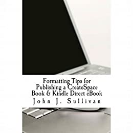 Formatting Tips for Publishing a CreateSpace Book & Kindle Direct eBook by [Sullivan, John J.]