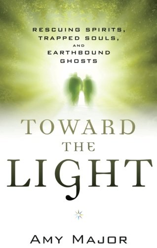 Toward the Light: Rescuing Spirits, Trapped Souls, and Earthbound Ghosts