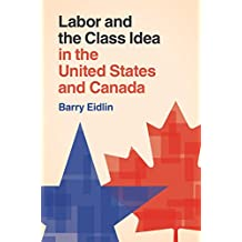 Labor and the Class Idea in the United States and Canada (Cambridge Studies in Contentious Politics)