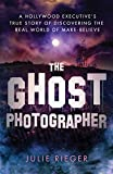 The Ghost Photographer: A Hollywood Executive's True Story of Discovering the Real World of Make-Believe