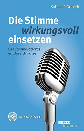Die Stimme wirkungsvoll einsetzen: Das Stimm-Potenzial erfolgreich nutzen, mit Audio-CD