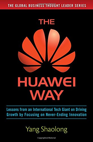 the-huawei-way-lessons-from-an-international-tech-giant-on-driving-growth-by-focusing-on-never-endin