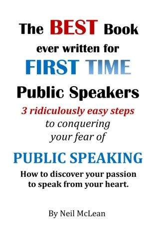 The Best Book Ever Written for First Time Public Speakers: 3 Ridiculously Easy Steps to conquering your fear of Public Speaking (Volume 1)